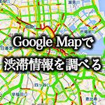 google mapで渋滞情報を調べる