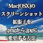 Mac[OSX]スクリーンショットの拡張子を.pngから.jpgに変更する方法