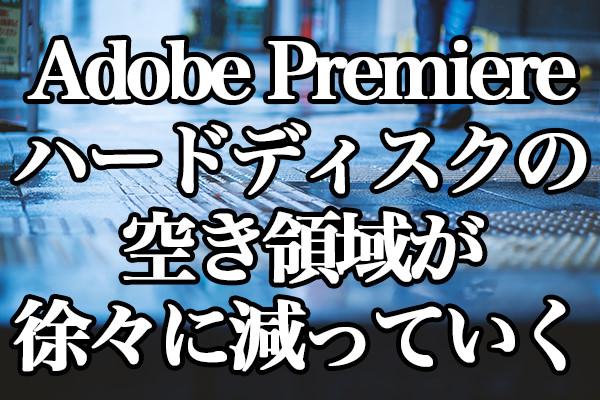 Adobe Premiere Pro CC ハードディスクの空き領域が徐々に減っていく