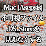 Mac[Asepsis] 不可視ファイル.DS_Storeを見えなくする方法