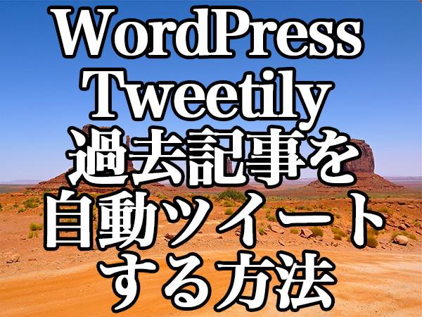 WordPress[Tweetily] 過去記事を自動ツイートする方法