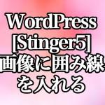 WordPress[Stinger5] 画像に囲み線を入れる